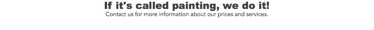 If it's called painting, we do it! Contact us for more information about our prices and services.