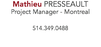 Mathieu PRESSEAULT Project Manager - Montreal 514.349.0488